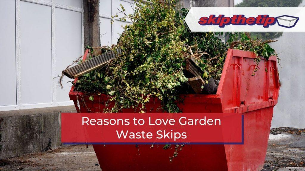 Reasons to Love Garden Waste Skips